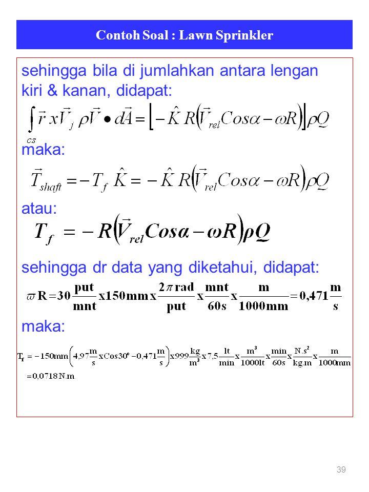 Contoh Soal : Lawn Sprinkler 39 sehingga bila di jumlahkan antara lengan kiri & kanan, didapat: maka: atau: sehingga dr data yang diketahui, didapat: