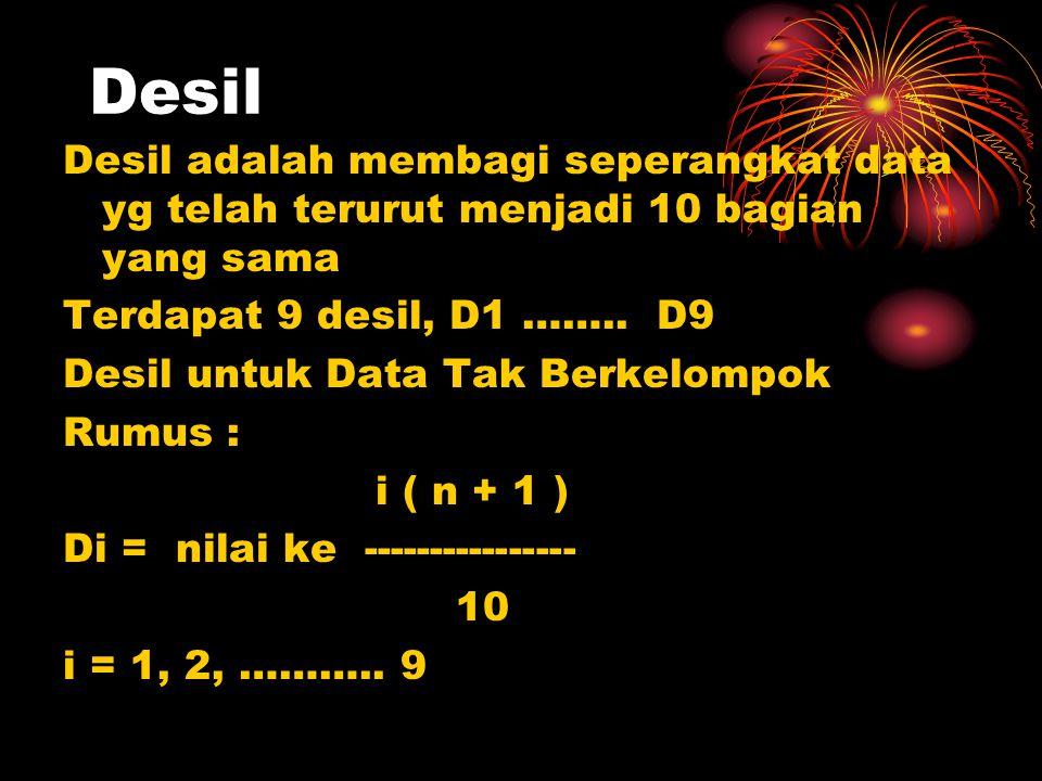 Desil Desil adalah membagi seperangkat data yg telah terurut menjadi 10 bagian yang sama Terdapat 9 desil, D1 …….. D9 Desil untuk Data Tak Berkelompok