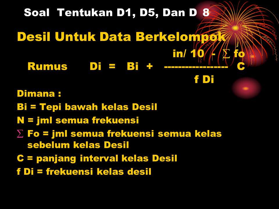 Soal Tentukan D1, D5, Dan D 8 Desil Untuk Data Berkelompok in/ 10 -  fo Rumus Di = Bi + ------------------ C f Di Dimana : Bi = Tepi bawah kelas Desi