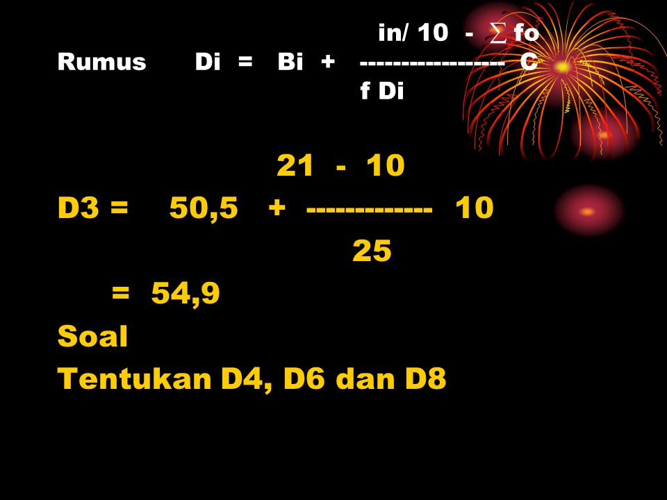 in/ 10 -  fo Rumus Di = Bi + ------------------ C f Di 21 - 10 D3 = 50,5 + ------------- 10 25 = 54,9 Soal Tentukan D4, D6 dan D8