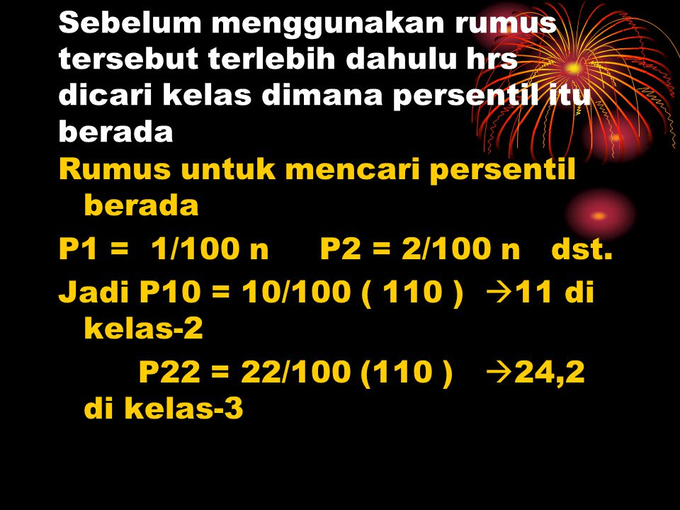 Sebelum menggunakan rumus tersebut terlebih dahulu hrs dicari kelas dimana persentil itu berada Rumus untuk mencari persentil berada P1 = 1/100 n P2 =