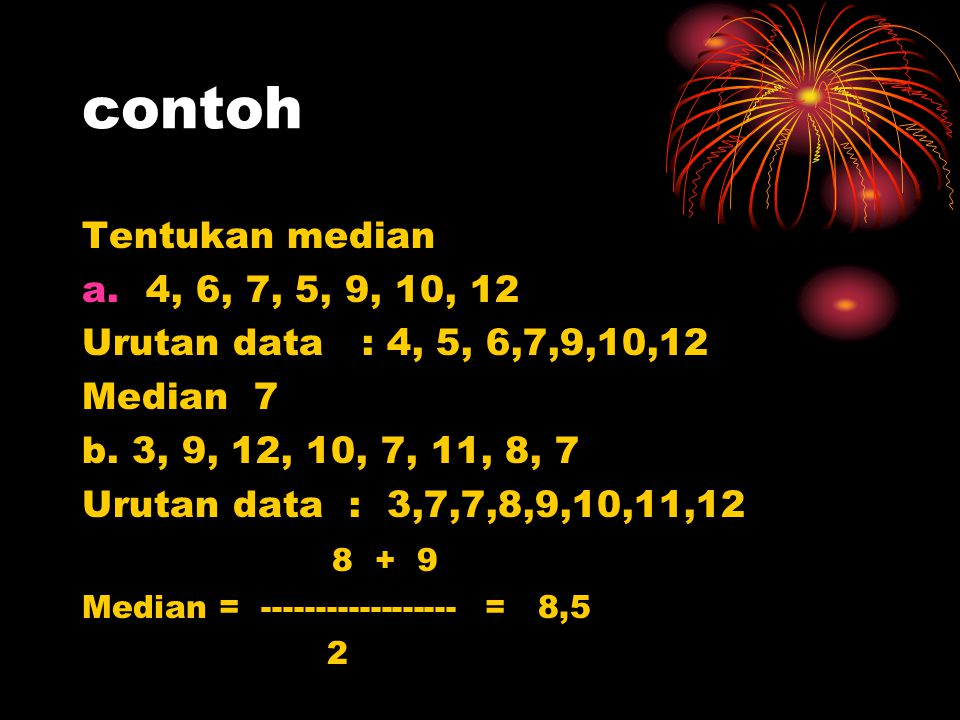 contoh Tentukan median a.4, 6, 7, 5, 9, 10, 12 Urutan data : 4, 5, 6,7,9,10,12 Median 7 b. 3, 9, 12, 10, 7, 11, 8, 7 Urutan data : 3,7,7,8,9,10,11,12