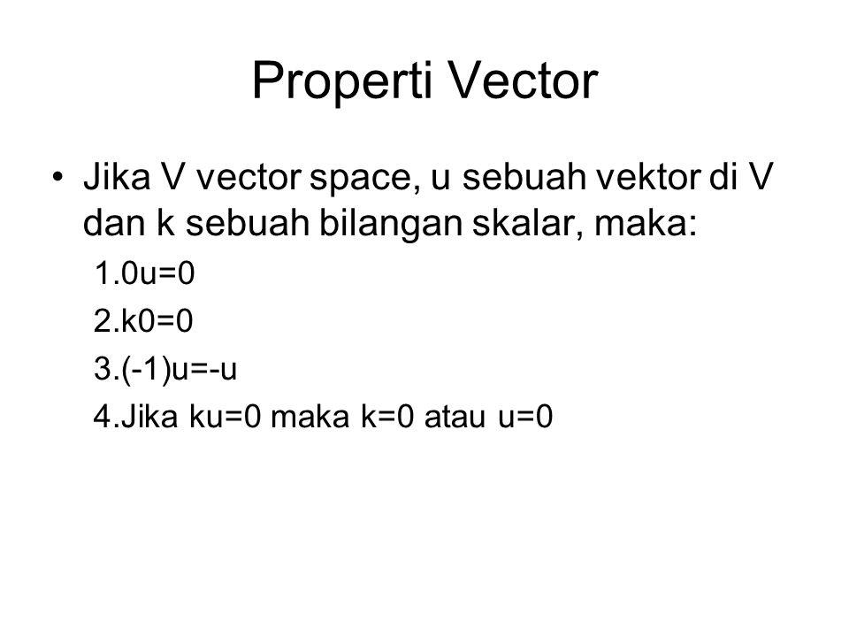 Properti Vector •Jika V vector space, u sebuah vektor di V dan k sebuah bilangan skalar, maka: 1.0u=0 2.k0=0 3.(-1)u=-u 4.Jika ku=0 maka k=0 atau u=0