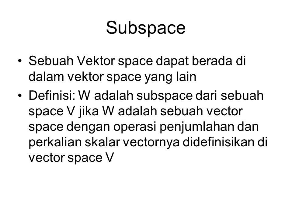 Subspace •Sebuah Vektor space dapat berada di dalam vektor space yang lain •Definisi: W adalah subspace dari sebuah space V jika W adalah sebuah vector space dengan operasi penjumlahan dan perkalian skalar vectornya didefinisikan di vector space V