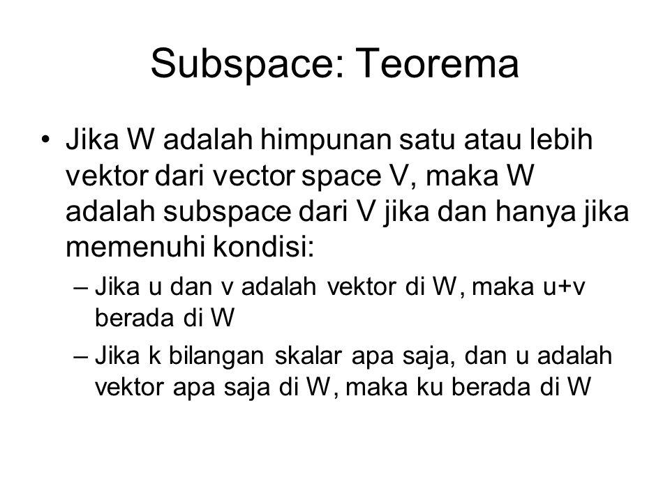 Subspace: Teorema •Jika W adalah himpunan satu atau lebih vektor dari vector space V, maka W adalah subspace dari V jika dan hanya jika memenuhi kondisi: –Jika u dan v adalah vektor di W, maka u+v berada di W –Jika k bilangan skalar apa saja, dan u adalah vektor apa saja di W, maka ku berada di W