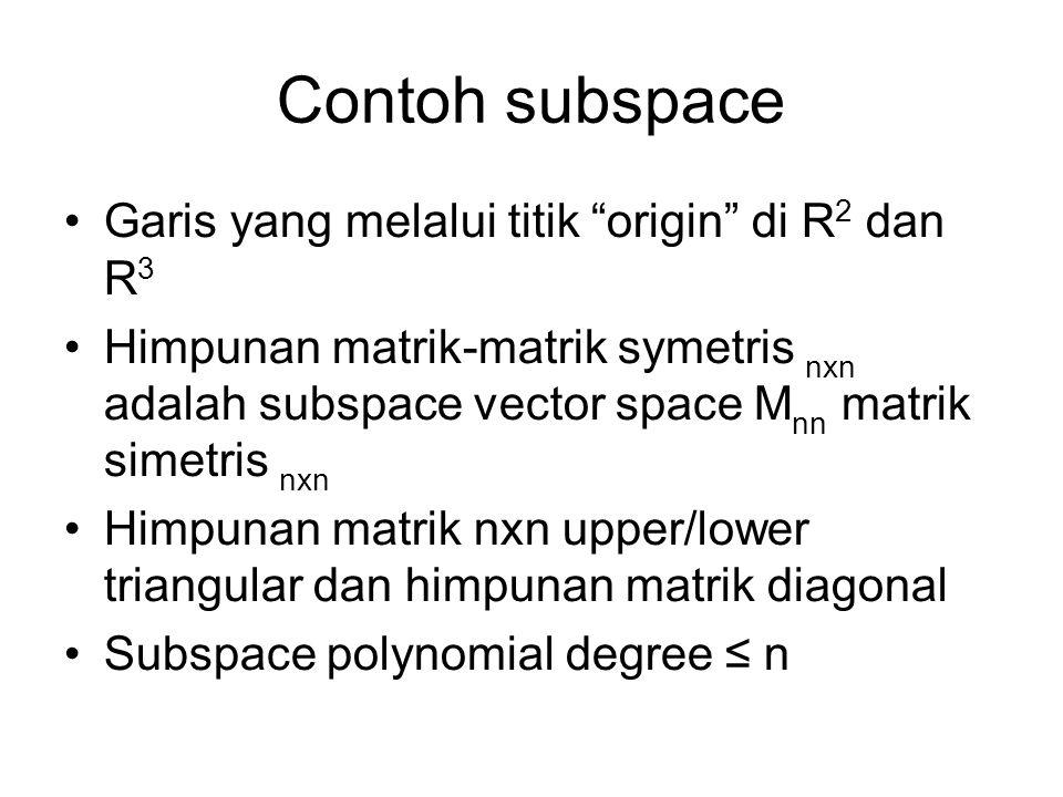 Contoh subspace •Garis yang melalui titik origin di R 2 dan R 3 •Himpunan matrik-matrik symetris nxn adalah subspace vector space M nn matrik simetris nxn •Himpunan matrik nxn upper/lower triangular dan himpunan matrik diagonal •Subspace polynomial degree ≤ n