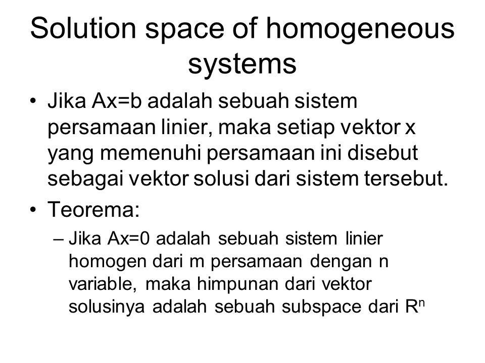 Solution space of homogeneous systems •Jika Ax=b adalah sebuah sistem persamaan linier, maka setiap vektor x yang memenuhi persamaan ini disebut sebagai vektor solusi dari sistem tersebut.
