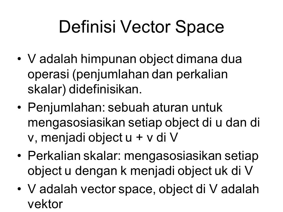 Definisi Vector Space •V adalah himpunan object dimana dua operasi (penjumlahan dan perkalian skalar) didefinisikan.