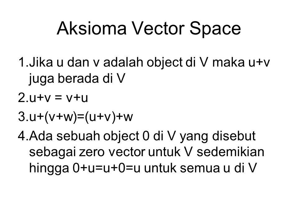 Aksioma Vector Space 1.Jika u dan v adalah object di V maka u+v juga berada di V 2.u+v = v+u 3.u+(v+w)=(u+v)+w 4.Ada sebuah object 0 di V yang disebut sebagai zero vector untuk V sedemikian hingga 0+u=u+0=u untuk semua u di V