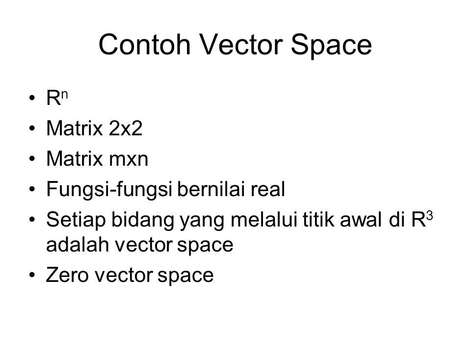 Contoh Vector Space •Rn•Rn •Matrix 2x2 •Matrix mxn •Fungsi-fungsi bernilai real •Setiap bidang yang melalui titik awal di R 3 adalah vector space •Zero vector space