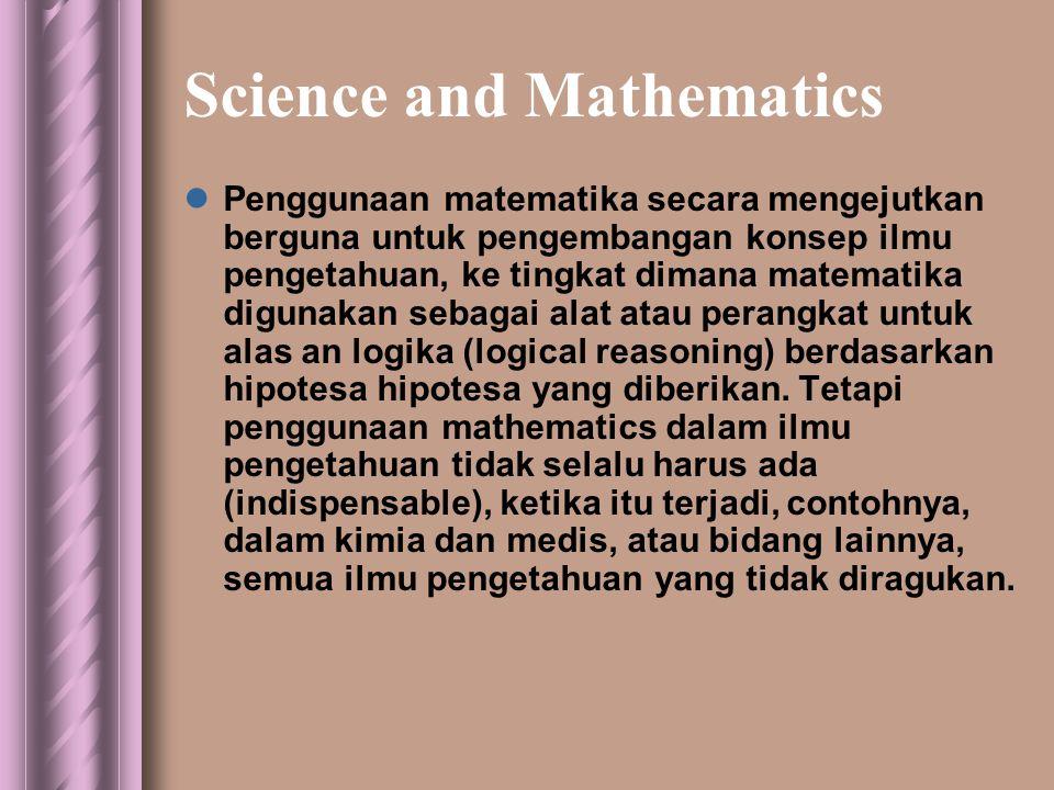 Science and Mathematics  Penggunaan matematika secara mengejutkan berguna untuk pengembangan konsep ilmu pengetahuan, ke tingkat dimana matematika digunakan sebagai alat atau perangkat untuk alas an logika (logical reasoning) berdasarkan hipotesa hipotesa yang diberikan.