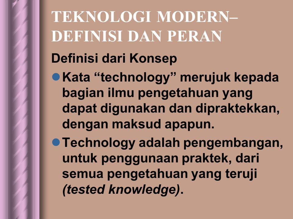TEKNOLOGI MODERN– DEFINISI DAN PERAN Definisi dari Konsep  Kata technology merujuk kepada bagian ilmu pengetahuan yang dapat digunakan dan dipraktekkan, dengan maksud apapun.