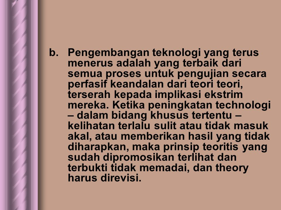 b. Pengembangan teknologi yang terus menerus adalah yang terbaik dari semua proses untuk pengujian secara perfasif keandalan dari teori teori, tersera