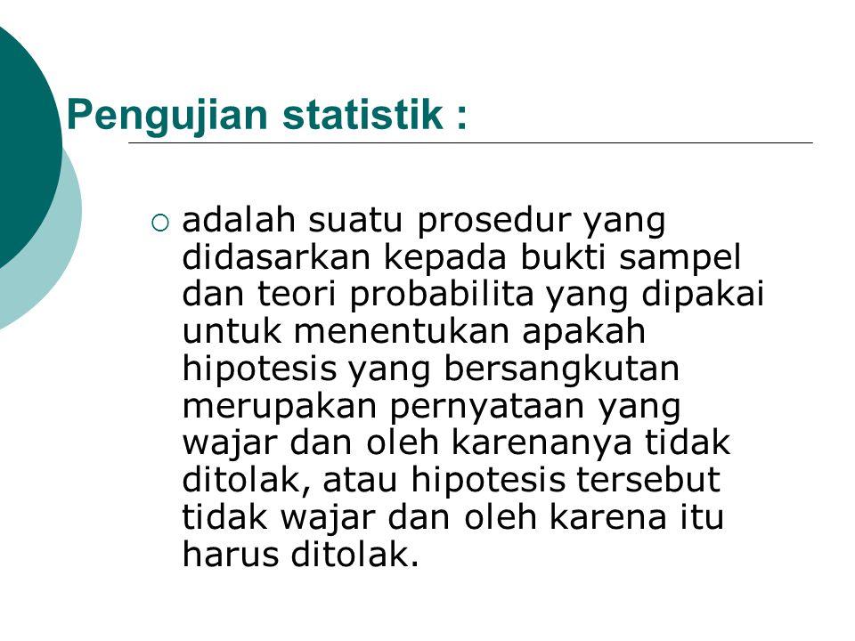 Pengujian statistik :  adalah suatu prosedur yang didasarkan kepada bukti sampel dan teori probabilita yang dipakai untuk menentukan apakah hipotesis