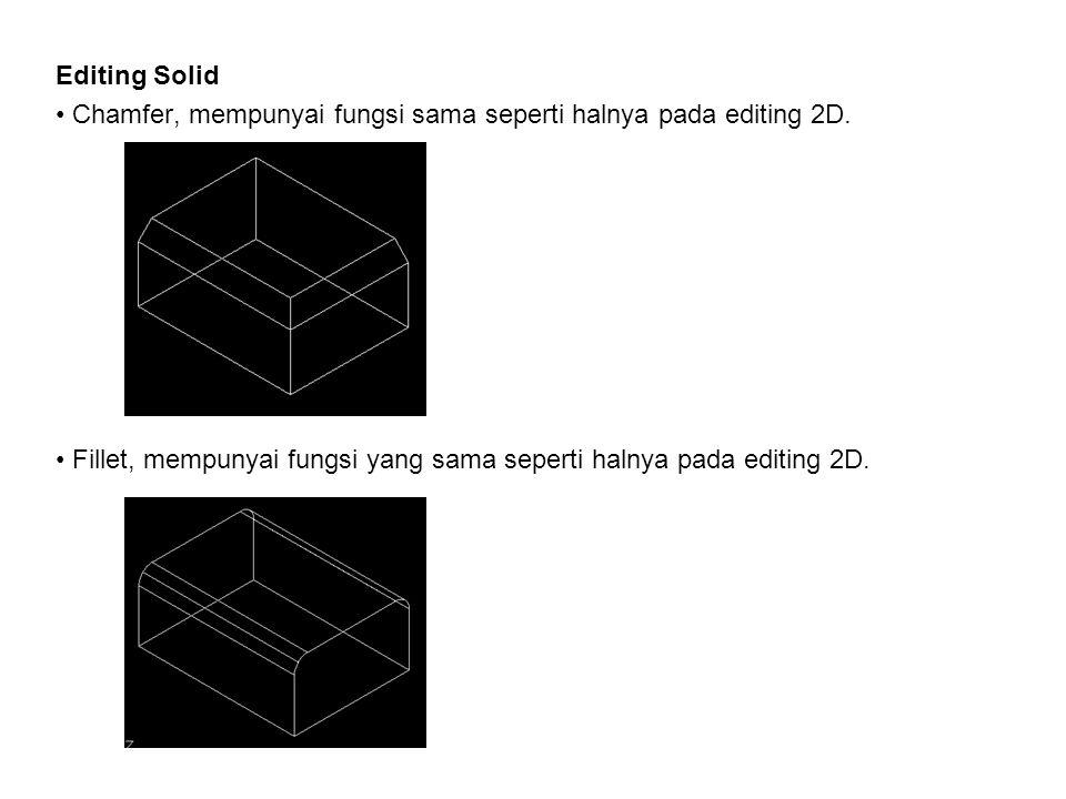 Editing Solid • C• Chamfer, mempunyai fungsi sama seperti halnya pada editing 2D. • F• Fillet, mempunyai fungsi yang sama seperti halnya pada editing