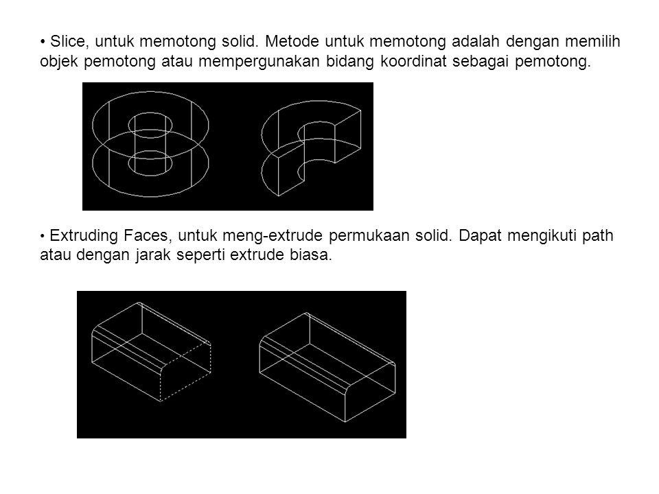 • Slice, untuk memotong solid. Metode untuk memotong adalah dengan memilih objek pemotong atau mempergunakan bidang koordinat sebagai pemotong. • Extr