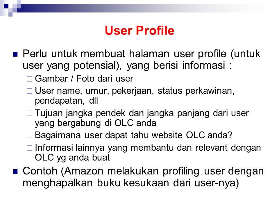 User Profile  Perlu untuk membuat halaman user profile (untuk user yang potensial), yang berisi informasi :  Gambar / Foto dari user  User name, umur, pekerjaan, status perkawinan, pendapatan, dll  Tujuan jangka pendek dan jangka panjang dari user yang bergabung di OLC anda  Bagaimana user dapat tahu website OLC anda.