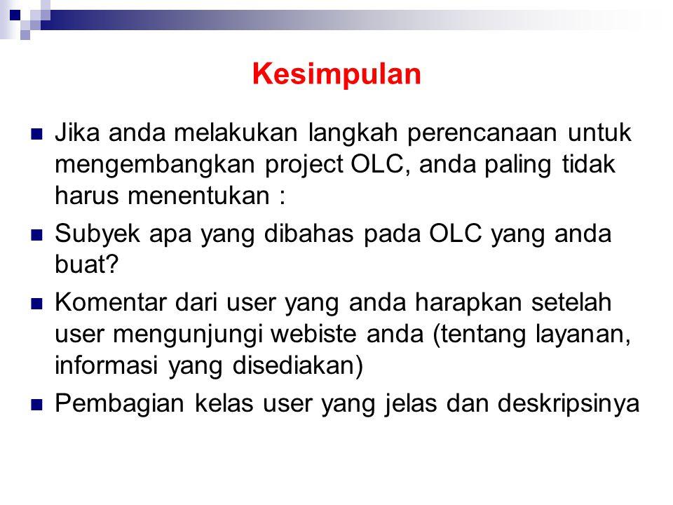Kesimpulan  Jika anda melakukan langkah perencanaan untuk mengembangkan project OLC, anda paling tidak harus menentukan :  Subyek apa yang dibahas pada OLC yang anda buat.