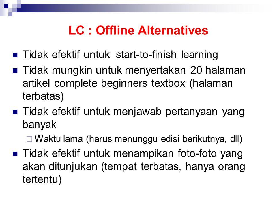LC : Offline Alternatives  Tidak efektif untuk start-to-finish learning  Tidak mungkin untuk menyertakan 20 halaman artikel complete beginners textbox (halaman terbatas)  Tidak efektif untuk menjawab pertanyaan yang banyak  Waktu lama (harus menunggu edisi berikutnya, dll)  Tidak efektif untuk menampikan foto-foto yang akan ditunjukan (tempat terbatas, hanya orang tertentu)