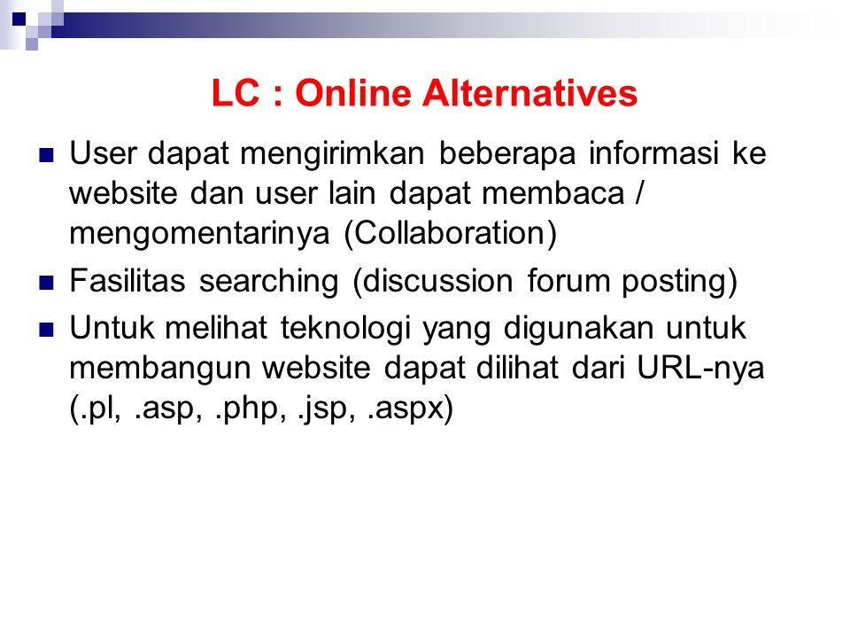 LC : Online Alternatives  User dapat mengirimkan beberapa informasi ke website dan user lain dapat membaca / mengomentarinya (Collaboration)  Fasilitas searching (discussion forum posting)  Untuk melihat teknologi yang digunakan untuk membangun website dapat dilihat dari URL-nya (.pl,.asp,.php,.jsp,.aspx)
