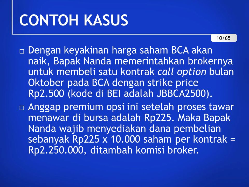 CONTOH KASUS  Dengan keyakinan harga saham BCA akan naik, Bapak Nanda memerintahkan brokernya untuk membeli satu kontrak call option bulan Oktober pada BCA dengan strike price Rp2.500 (kode di BEI adalah JBBCA2500).