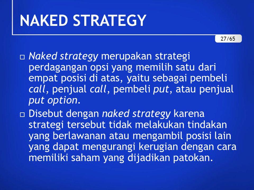 NAKED STRATEGY  Naked strategy merupakan strategi perdagangan opsi yang memilih satu dari empat posisi di atas, yaitu sebagai pembeli call, penjual call, pembeli put, atau penjual put option.