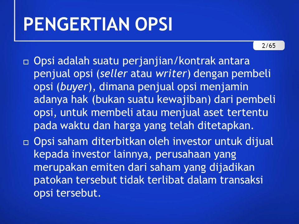 PENGERTIAN OPSI  Opsi adalah suatu perjanjian/kontrak antara penjual opsi (seller atau writer) dengan pembeli opsi (buyer), dimana penjual opsi menjamin adanya hak (bukan suatu kewajiban) dari pembeli opsi, untuk membeli atau menjual aset tertentu pada waktu dan harga yang telah ditetapkan.