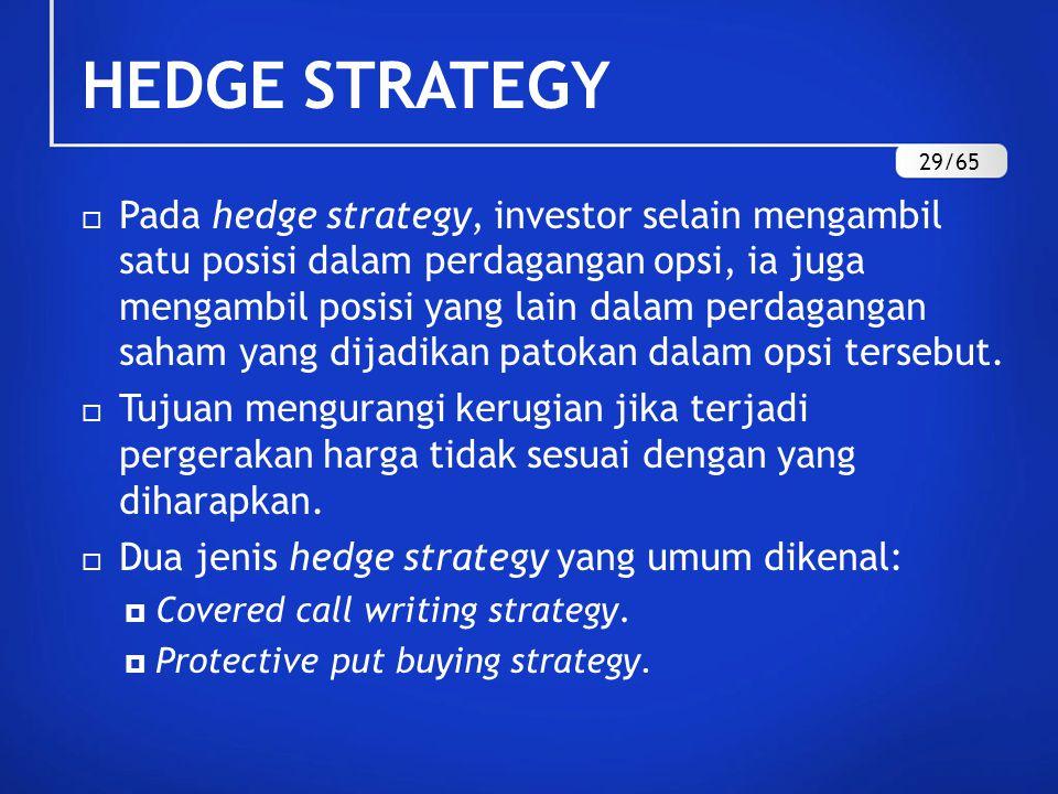 HEDGE STRATEGY  Pada hedge strategy, investor selain mengambil satu posisi dalam perdagangan opsi, ia juga mengambil posisi yang lain dalam perdagangan saham yang dijadikan patokan dalam opsi tersebut.
