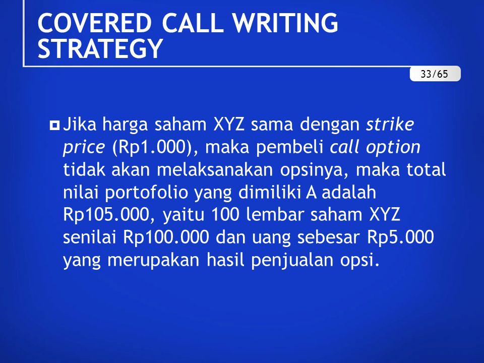  Jika harga saham XYZ sama dengan strike price (Rp1.000), maka pembeli call option tidak akan melaksanakan opsinya, maka total nilai portofolio yang dimiliki A adalah Rp105.000, yaitu 100 lembar saham XYZ senilai Rp100.000 dan uang sebesar Rp5.000 yang merupakan hasil penjualan opsi.