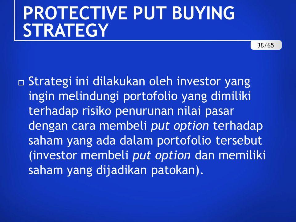 PROTECTIVE PUT BUYING STRATEGY  Strategi ini dilakukan oleh investor yang ingin melindungi portofolio yang dimiliki terhadap risiko penurunan nilai pasar dengan cara membeli put option terhadap saham yang ada dalam portofolio tersebut (investor membeli put option dan memiliki saham yang dijadikan patokan).