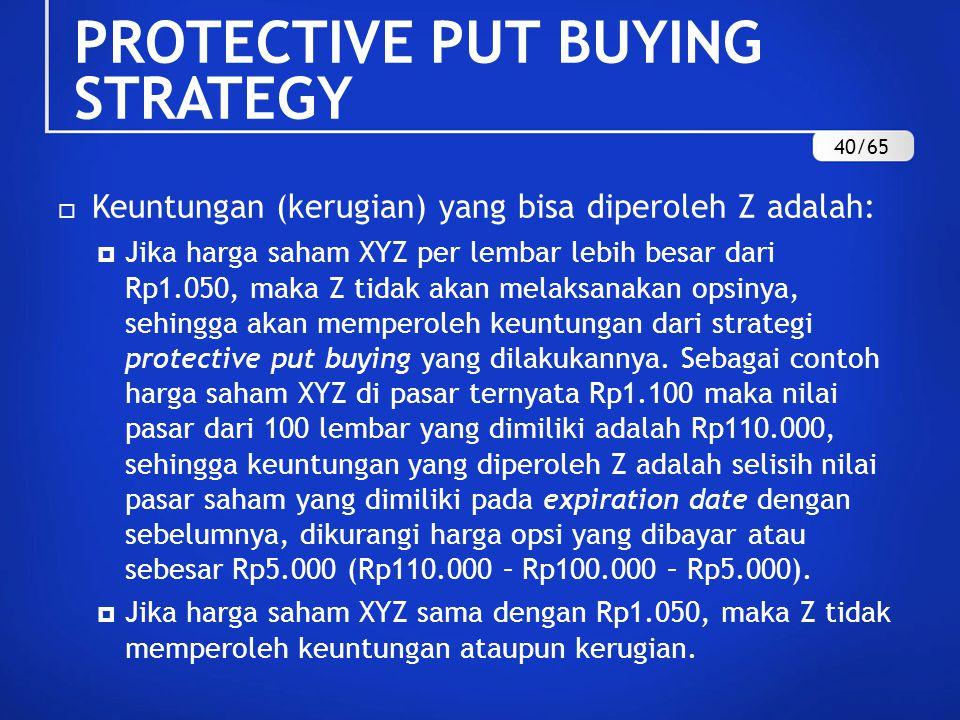  Keuntungan (kerugian) yang bisa diperoleh Z adalah:  Jika harga saham XYZ per lembar lebih besar dari Rp1.050, maka Z tidak akan melaksanakan opsinya, sehingga akan memperoleh keuntungan dari strategi protective put buying yang dilakukannya.