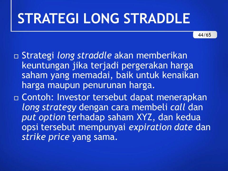 STRATEGI LONG STRADDLE  Strategi long straddle akan memberikan keuntungan jika terjadi pergerakan harga saham yang memadai, baik untuk kenaikan harga maupun penurunan harga.