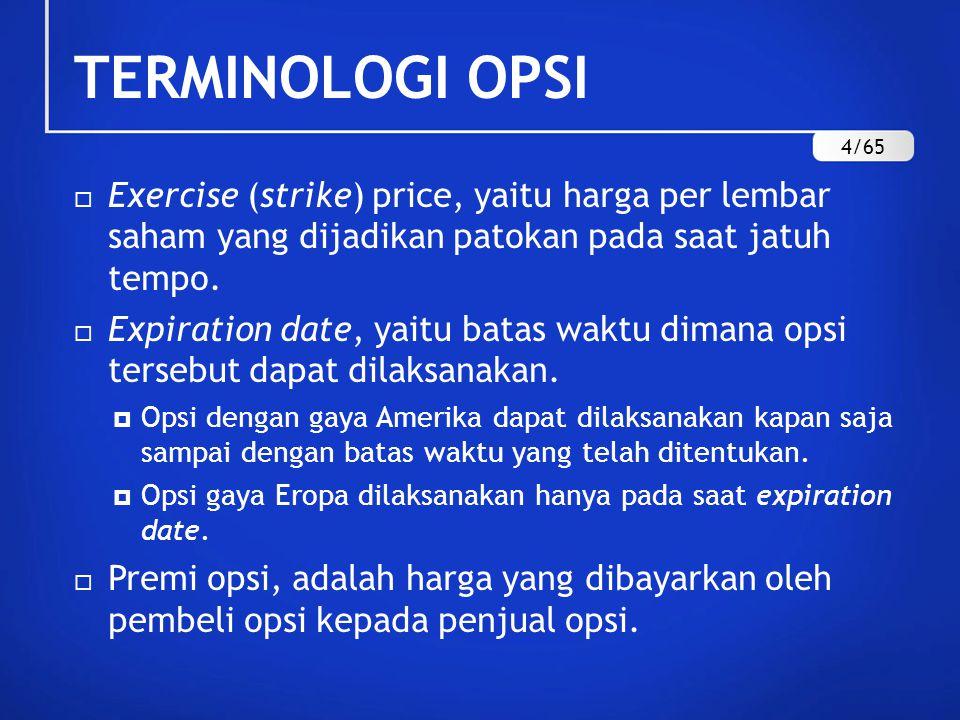 TERMINOLOGI OPSI  Exercise (strike) price, yaitu harga per lembar saham yang dijadikan patokan pada saat jatuh tempo.  Expiration date, yaitu batas