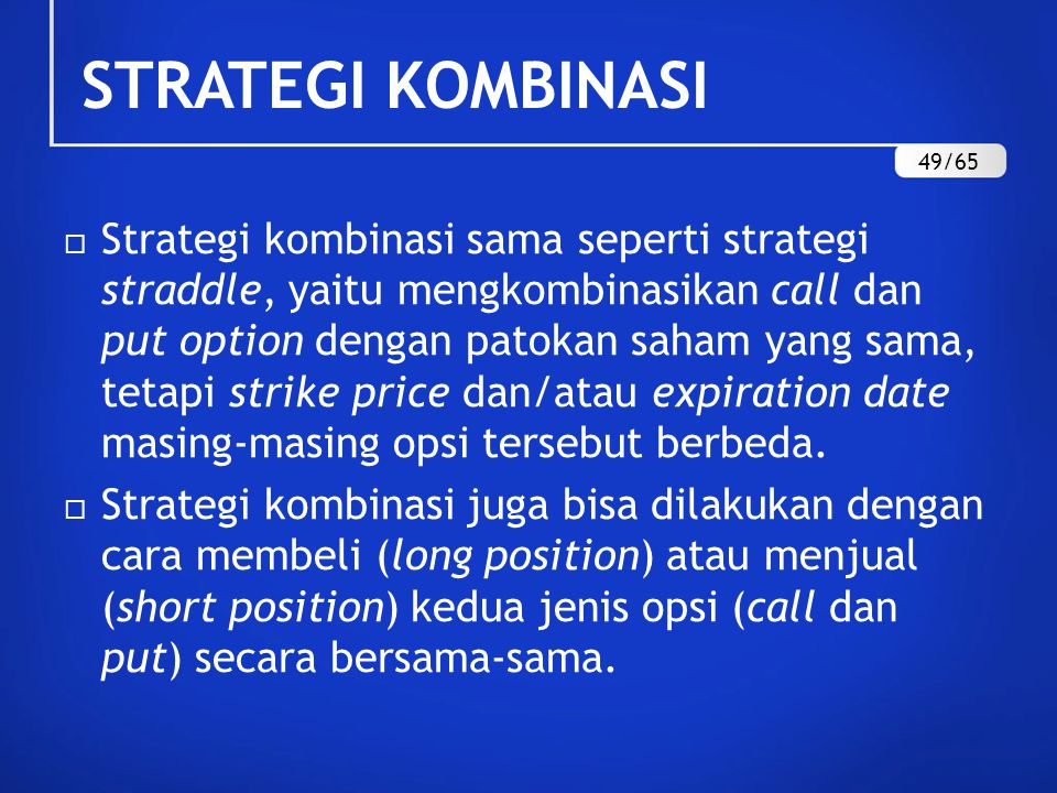 STRATEGI KOMBINASI  Strategi kombinasi sama seperti strategi straddle, yaitu mengkombinasikan call dan put option dengan patokan saham yang sama, tetapi strike price dan/atau expiration date masing-masing opsi tersebut berbeda.