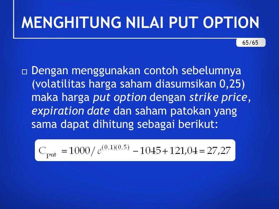  Dengan menggunakan contoh sebelumnya (volatilitas harga saham diasumsikan 0,25) maka harga put option dengan strike price, expiration date dan saham patokan yang sama dapat dihitung sebagai berikut: MENGHITUNG NILAI PUT OPTION 65/65