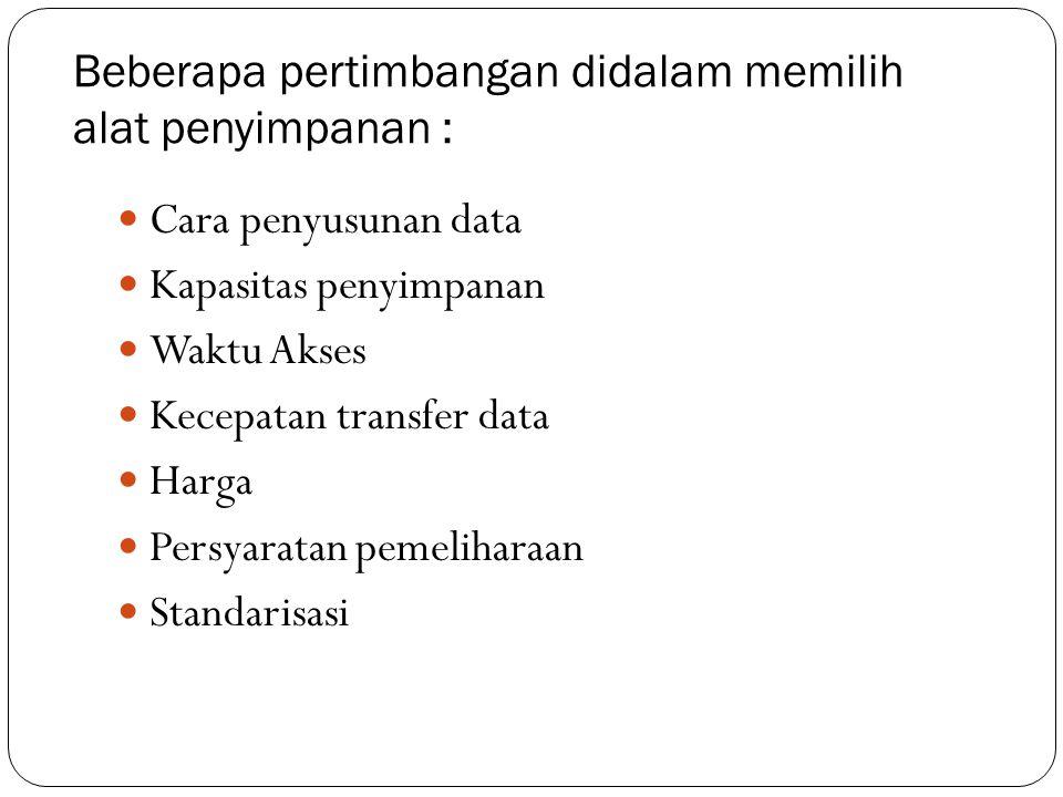 Beberapa pertimbangan didalam memilih alat penyimpanan :  Cara penyusunan data  Kapasitas penyimpanan  Waktu Akses  Kecepatan transfer data  Harg