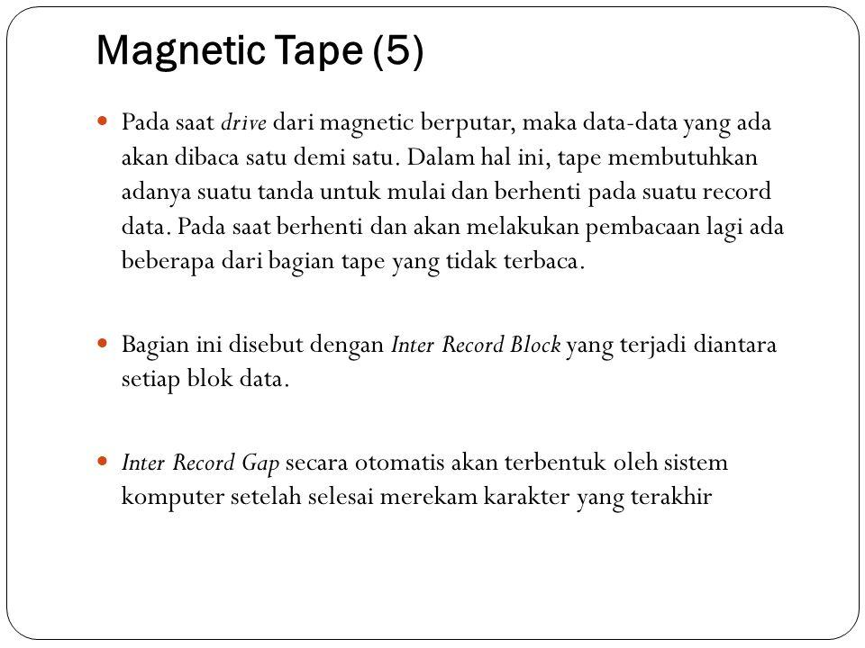 Magnetic Tape (5)  Pada saat drive dari magnetic berputar, maka data-data yang ada akan dibaca satu demi satu. Dalam hal ini, tape membutuhkan adanya