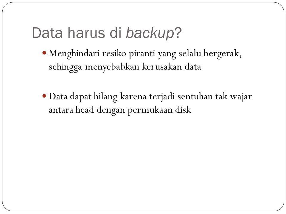 Data harus di backup?  Menghindari resiko piranti yang selalu bergerak, sehingga menyebabkan kerusakan data  Data dapat hilang karena terjadi sentuh