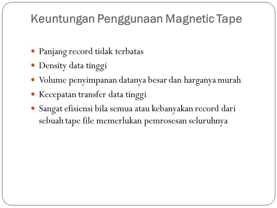 Keuntungan Penggunaan Magnetic Tape  Panjang record tidak terbatas  Density data tinggi  Volume penyimpanan datanya besar dan harganya murah  Kece
