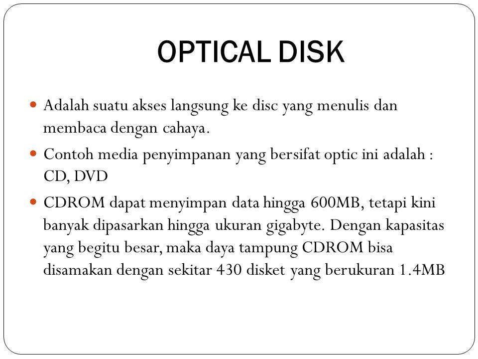 OPTICAL DISK  Adalah suatu akses langsung ke disc yang menulis dan membaca dengan cahaya.  Contoh media penyimpanan yang bersifat optic ini adalah :