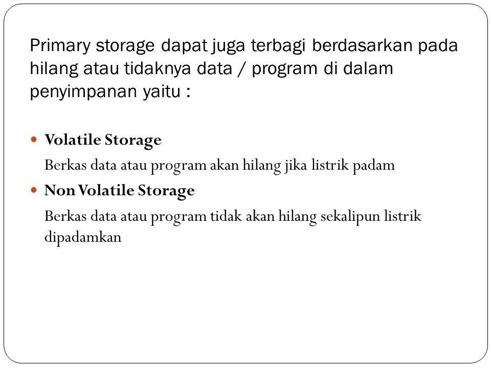 Primary storage dapat juga terbagi berdasarkan pada hilang atau tidaknya data / program di dalam penyimpanan yaitu :  Volatile Storage Berkas data at