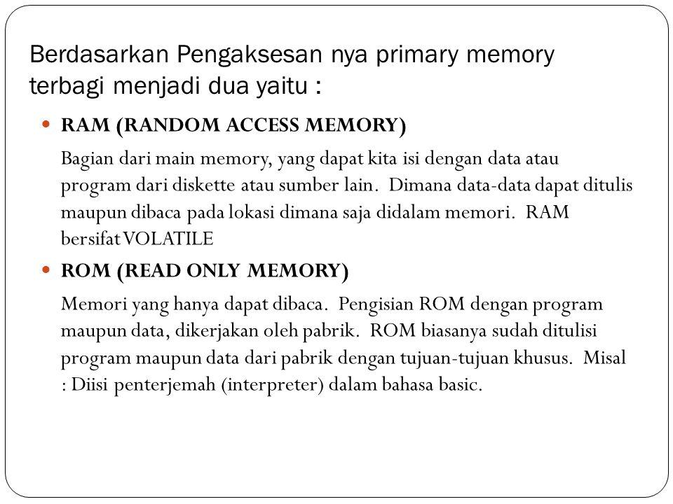 Berdasarkan Pengaksesan nya primary memory terbagi menjadi dua yaitu :  RAM (RANDOM ACCESS MEMORY) Bagian dari main memory, yang dapat kita isi denga