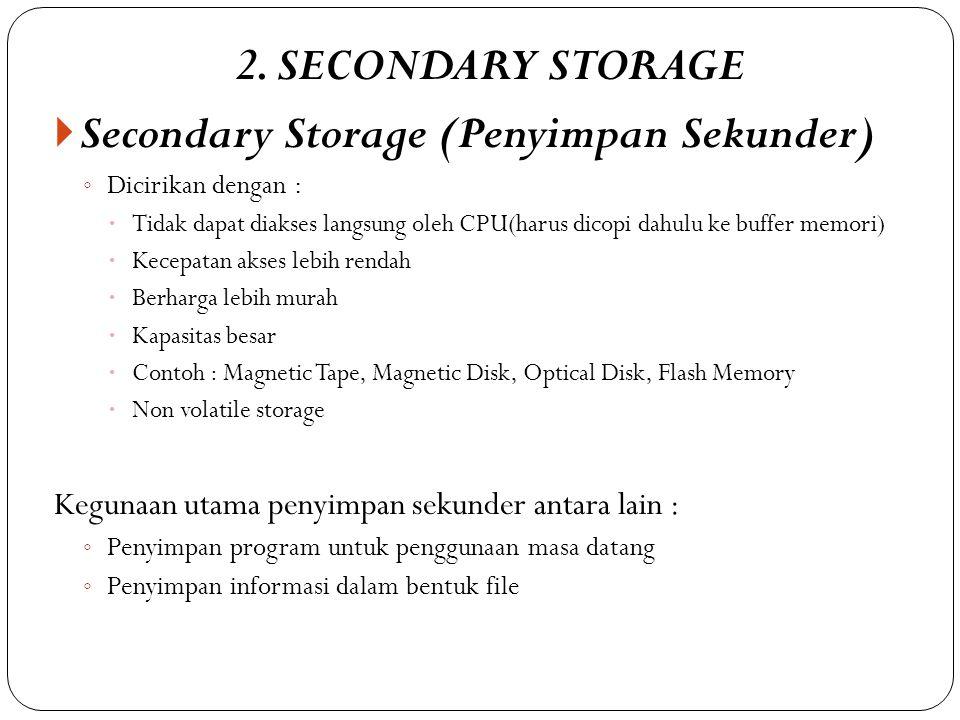 2. SECONDARY STORAGE  Secondary Storage (Penyimpan Sekunder) ◦ Dicirikan dengan :  Tidak dapat diakses langsung oleh CPU(harus dicopi dahulu ke buff
