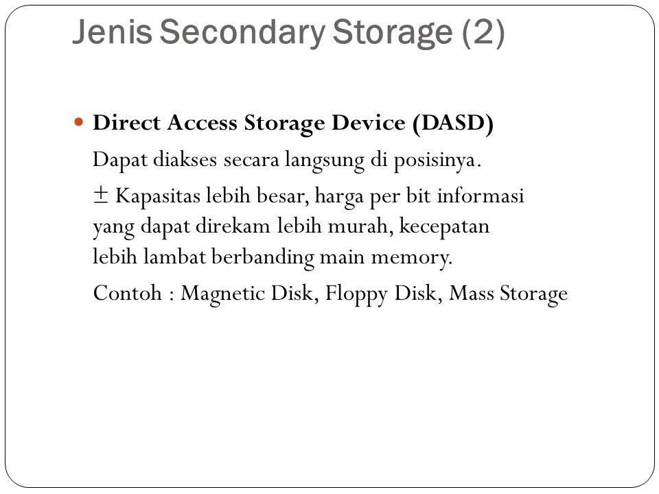 Jenis Secondary Storage (2)  Direct Access Storage Device (DASD) Dapat diakses secara langsung di posisinya. ± Kapasitas lebih besar, harga per bit i