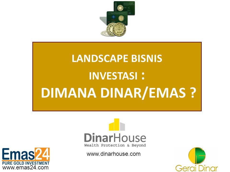 www.emas24.com LANDSCAPE BISNIS INVESTASI : DIMANA DINAR/EMAS ? www.dinarhouse.com