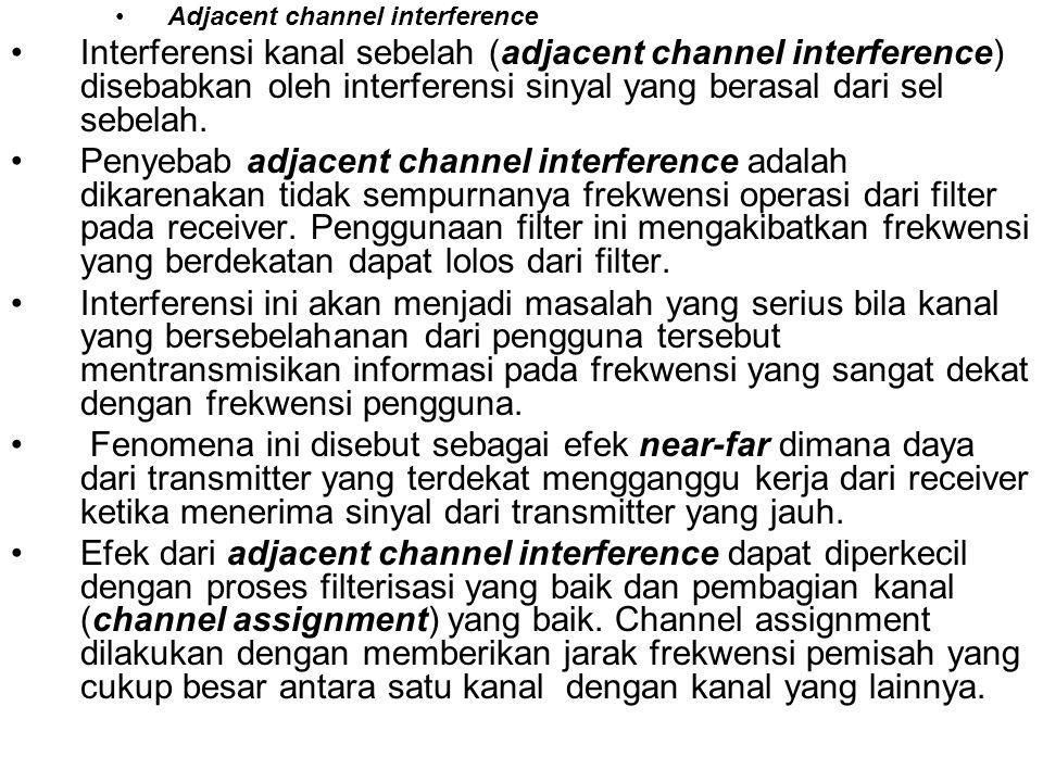 •Adjacent channel interference •Interferensi kanal sebelah (adjacent channel interference) disebabkan oleh interferensi sinyal yang berasal dari sel s