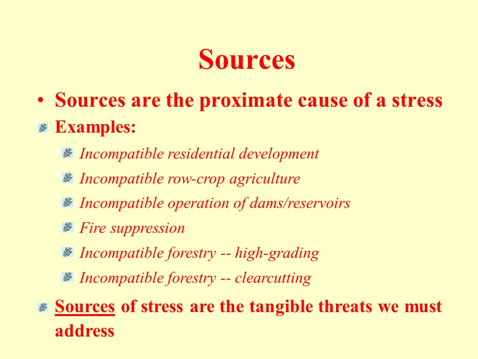 Sources •Sources are the proximate cause of a stress Examples: Incompatible residential development Incompatible row-crop agriculture Incompatible operation of dams/reservoirs Fire suppression Incompatible forestry -- high-grading Incompatible forestry -- clearcutting Sources of stress are the tangible threats we must address