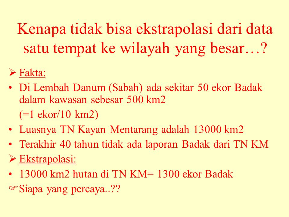  Fakta: •Di Lembah Danum (Sabah) ada sekitar 50 ekor Badak dalam kawasan sebesar 500 km2 (=1 ekor/10 km2) •Luasnya TN Kayan Mentarang adalah 13000 km2 •Terakhir 40 tahun tidak ada laporan Badak dari TN KM  Ekstrapolasi: •13000 km2 hutan di TN KM= 1300 ekor Badak  Siapa yang percaya.. .