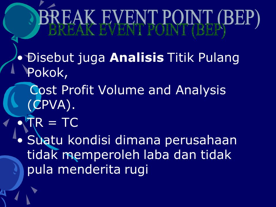 •Disebut juga Analisis Titik Pulang Pokok, Cost Profit Volume and Analysis (CPVA).