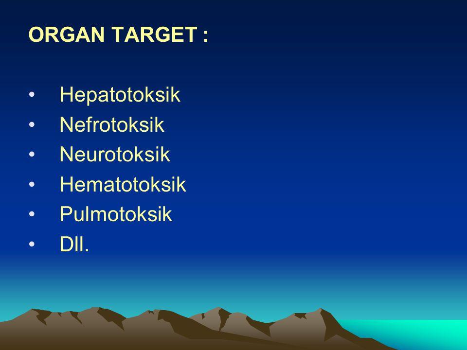ORGAN TARGET : •Hepatotoksik •Nefrotoksik •Neurotoksik •Hematotoksik •Pulmotoksik •Dll.